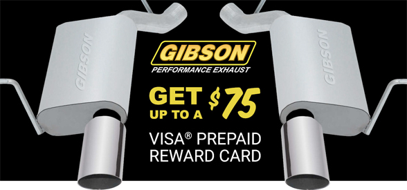 Purchase any Gibson Performance Exhaust product and receive up to a $75 VISA® Prepaid Reward Card via mail-in rebate. Offer valid on Gibson purchases made between March 1, 2017 through May 31, 2017.